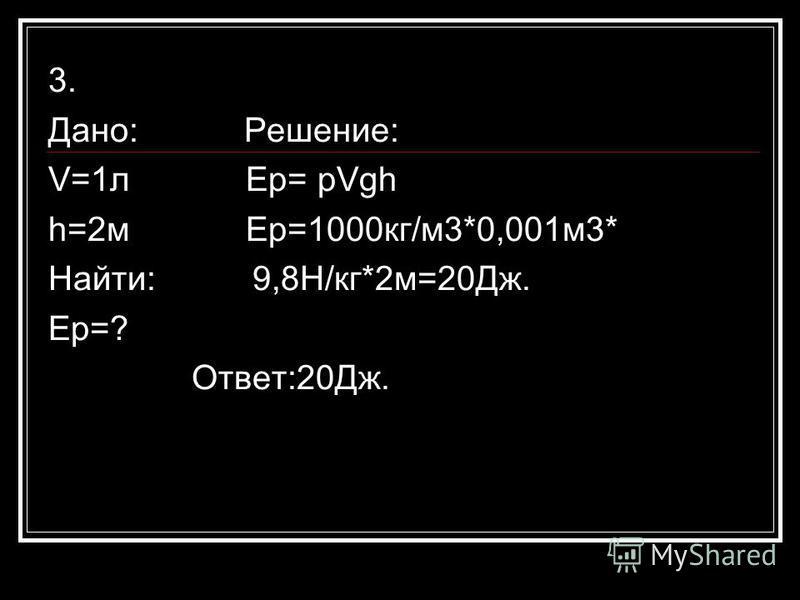 3. Дано: Решение: V=1 л Ер= рVgh h=2 м Ер=1000 кг/м 3*0,001 м 3* Найти: 9,8Н/кг*2 м=20Дж. Ер=? Ответ:20Дж.