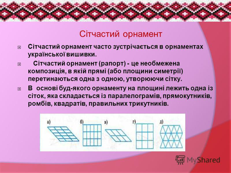 Сітчастий орнамент часто зустрічається в орнаментах української вишивки. Сітчастий орнамент (рапорт) - це необмежена композиція, в якій прямі (або площини симетрії) перетинаються одна з одною, утворюючи сітку. В основі буд-якого орнаменту на площині