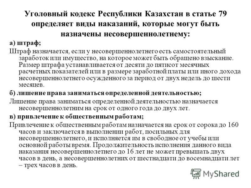 Уголовный кодекс Республики Казахстан в статье 79 определяет виды наказаний, которые могут быть назначены несовершеннолетнему: а) штраф; Штраф назначается, если у несовершеннолетнего есть самостоятельный заработок или имущество, на которое может быть