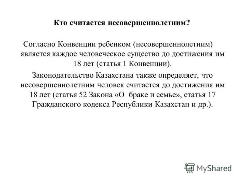 Кто считается несовершеннолетним? Согласно Конвенции ребенком (несовершеннолетним) является каждое человеческое существо до достижения им 18 лет (статья 1 Конвенции). Законодательство Казахстана также определяет, что несовершеннолетним человек считае