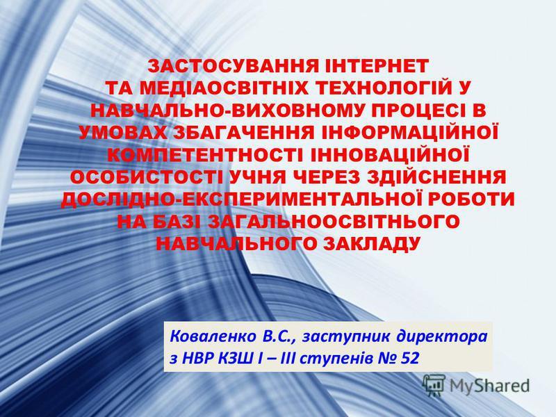 ЗАСТОСУВАННЯ ІНТЕРНЕТ ТА МЕДІАОСВІТНІХ ТЕХНОЛОГІЙ У НАВЧАЛЬНО-ВИХОВНОМУ ПРОЦЕСІ В УМОВАХ ЗБАГАЧЕННЯ ІНФОРМАЦІЙНОЇ КОМПЕТЕНТНОСТІ ІННОВАЦІЙНОЇ ОСОБИСТОСТІ УЧНЯ ЧЕРЕЗ ЗДІЙСНЕННЯ ДОСЛІДНО-ЕКСПЕРИМЕНТАЛЬНОЇ РОБОТИ НА БАЗІ ЗАГАЛЬНООСВІТНЬОГО НАВЧАЛЬНОГО З