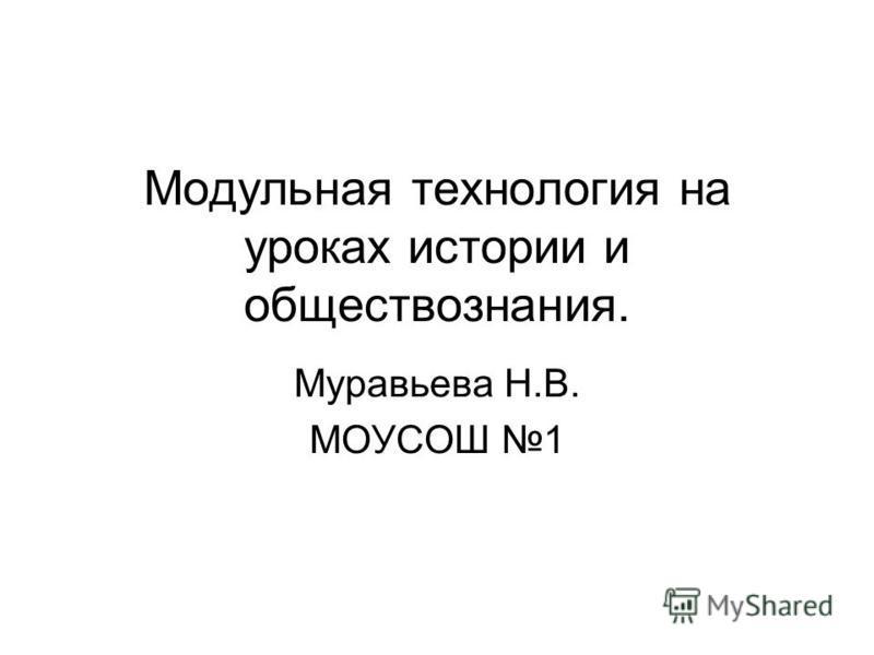 Модульная технология на уроках истории и обществознания. Муравьева Н.В. МОУСОШ 1