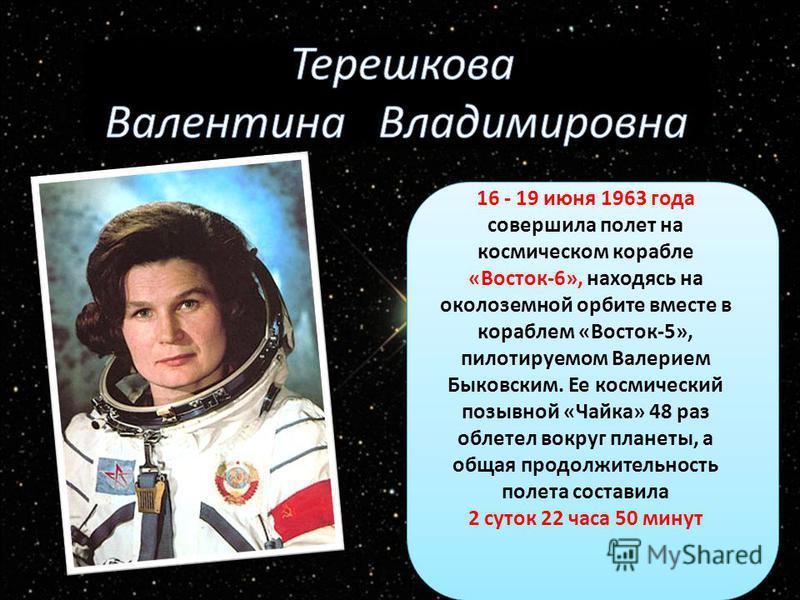 16 - 19 июня 1963 года совершила полет на космическом корабле «Восток-6», находясь на околоземной орбите вместе в кораблем «Восток-5», пилотируемом Валерием Быковским. Ее космический позывной «Чайка» 48 раз облетел вокруг планеты, а общая продолжител