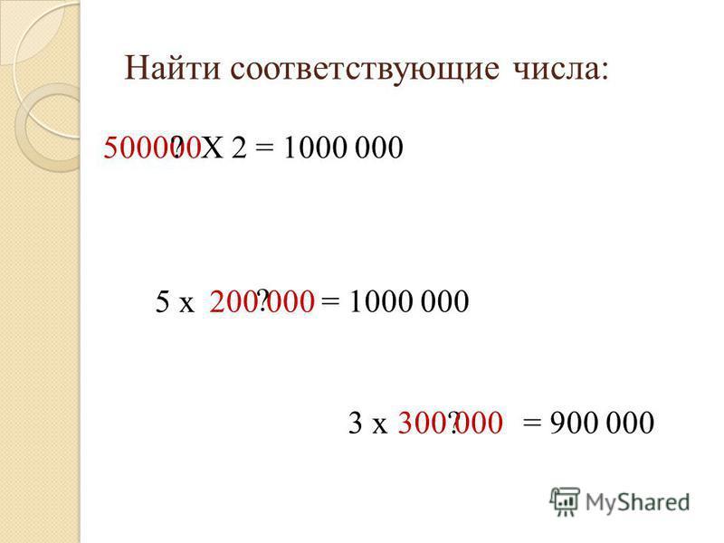 Найти соответствующие числа: 500000 ? Х 2 = 1000 000 5 х 200 000 = 1000 000 ? 3 х?= 900 000300 000