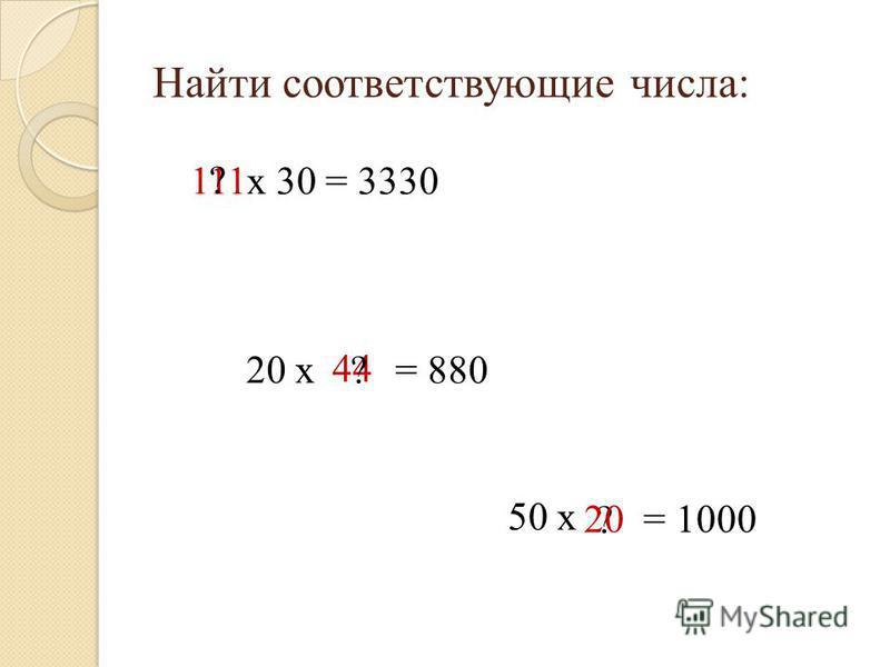 Найти соответствующие числа: 111 ? х 30 = 3330 20 х 44 = 880? 50 х ? = 100020