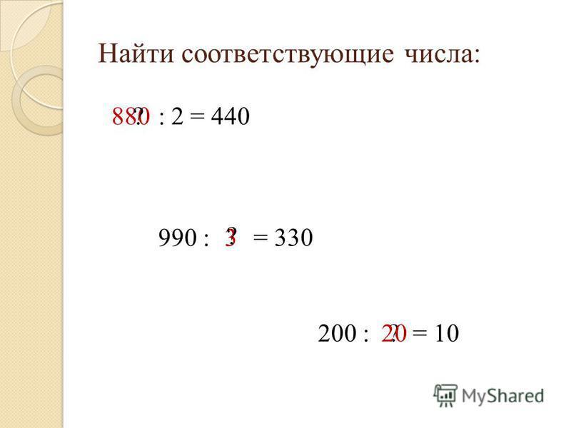 Найти соответствующие числа: 880?: 2 = 440 990 : 3 = 330 ? 200 :?= 1020
