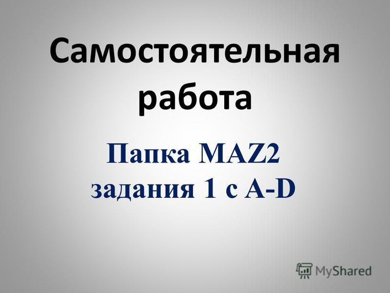 Самостоятельная работа Папка MAZ2 задания 1 с A-D