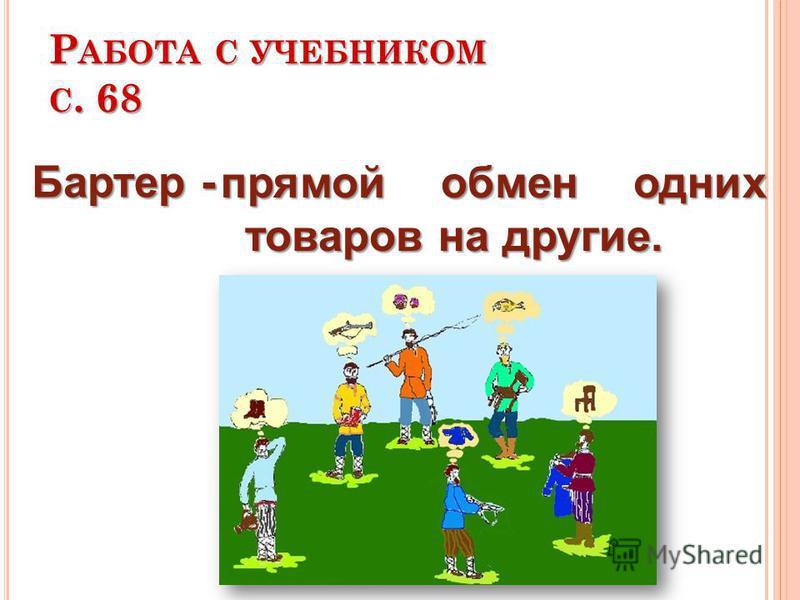 Р АБОТА С УЧЕБНИКОМ С. 68 прямой обмен одних товаров на другие. Бартер -