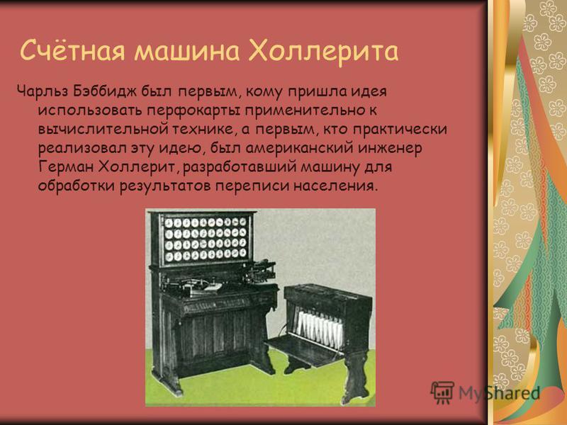 Счётная машина Холлерита Чарльз Бэббидж был первым, кому пришла идея использовать перфокарты применительно к вычислительной технике, а первым, кто практически реализовал эту идею, был американский инженер Герман Холлерит, разработавший машину для обр