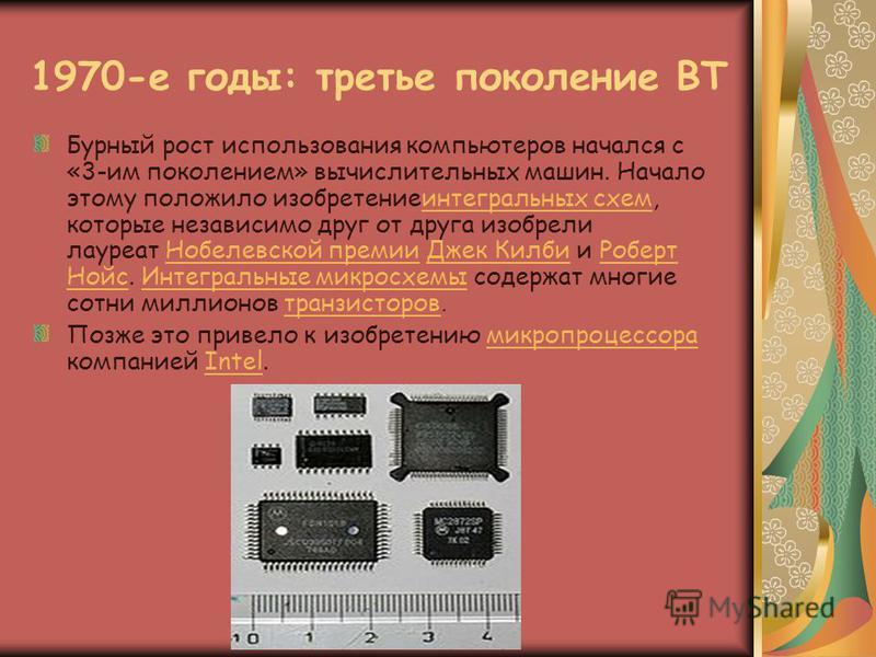 1970-е годы: третье поколение ВТ Бурный рост использования компьютеров начался с «3-им поколением» вычислительных машин. Начало этому положило изобретение интегральных схем, которые независимо друг от друга изобрели лауреат Нобелевской премии Джек Ки