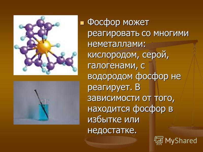 Фосфор может реагировать со многими неметаллами: кислородом, серой, галогенами, с водородом фосфор не реагирует. В зависимости от того, находится фосфор в избытке или недостатке. Фосфор может реагировать со многими неметаллами: кислородом, серой, гал