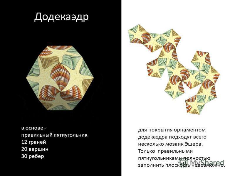 Додекаэдр в основе - правильный пятиугольник 12 граней 20 вершин 30 ребер для покрытия орнаментом додекаэдра подходят всего несколько мозаик Эшера. Только правильными пятиугольниками полностью заполнить плоскость невозможно.