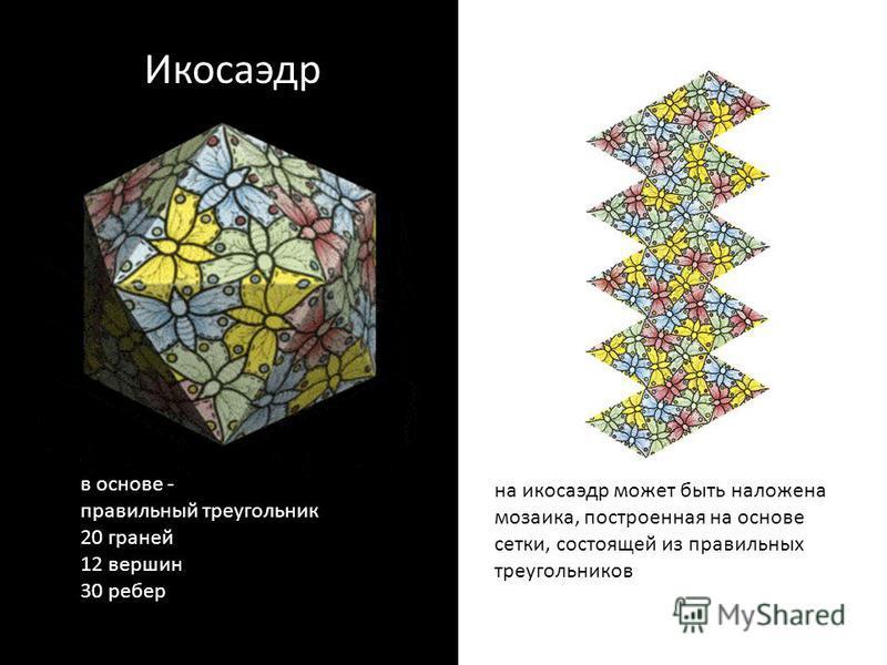 Икосаэдр в основе - правильный треугольник 20 граней 12 вершин 30 ребер на икосаэдр может быть наложена мозаика, построенная на основе сетки, состоящей из правильных треугольников