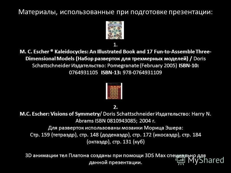Материалы, использованные при подготовке презентации: 1. M. C. Escher ® Kaleidocycles: An Illustrated Book and 17 Fun-to-Assemble Three- Dimensional Models (Набор разверток для трехмерных моделей) / Doris Schattschneider Издательство: Pomegranate (Fe