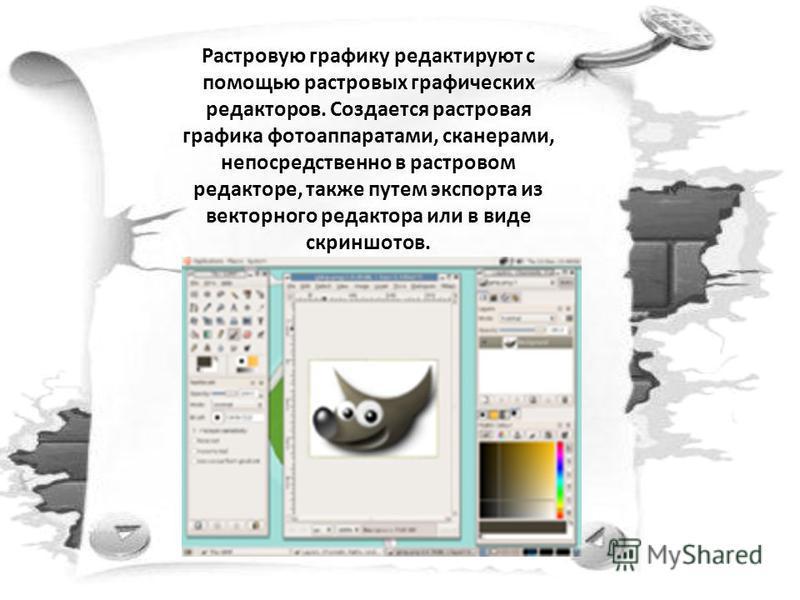 Растровую графику редактируют с помощью растровых графических редакторов. Создается растровая графика фотоаппаратами, сканерами, непосредственно в растровом редакторе, также путем экспорта из векторного редактора или в виде скриншотов.