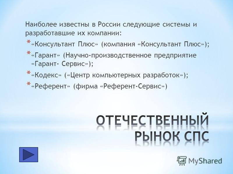 Наиболее известны в России следующие системы и разработавшие их компании: * «Консультант Плюс» (компания «Консультант Плюс»); * «Гарант» (Научно-производственное предприятие «Гарант- Сервис»); * «Кодекс» («Центр компьютерных разработок»); * «Референт