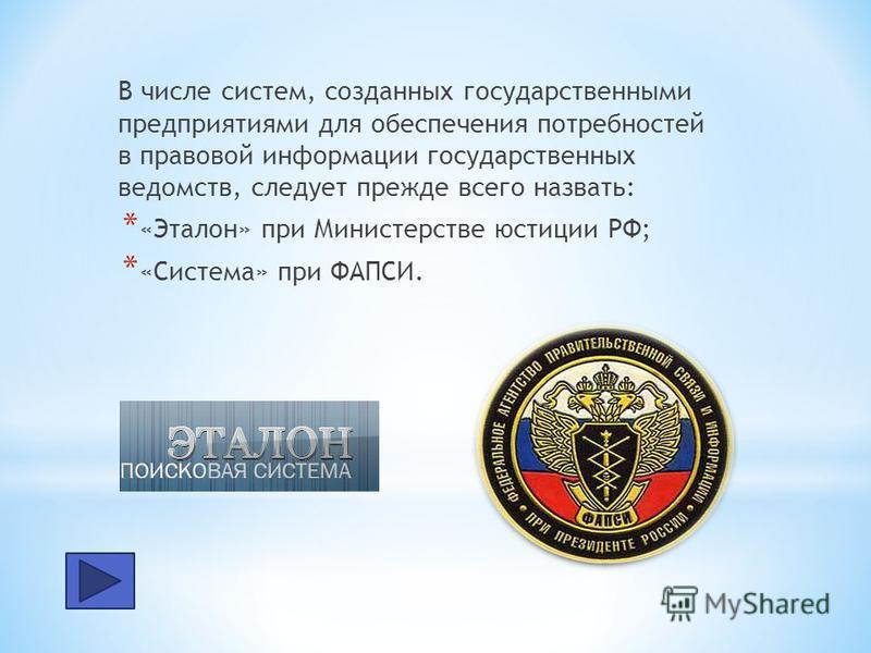 В числе систем, созданных государственными предприятиями для обеспечения потребностей в правовой информации государственных ведомств, следует прежде всего назвать: * «Эталон» при Министерстве юстиции РФ; * «Система» при ФАПСИ.