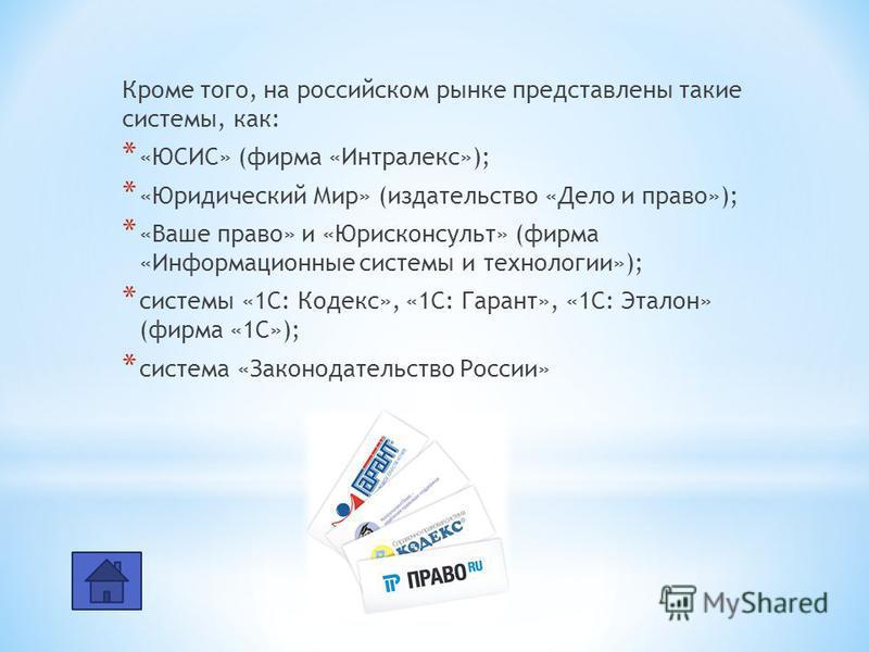 Кроме того, на российском рынке представлены такие системы, как: * «ЮСИС» (фирма «Интралекс»); * «Юридический Мир» (издательство «Дело и право»); * «Ваше право» и «Юрисконсульт» (фирма «Информационные системы и технологии»); * системы «1С: Кодекс», «