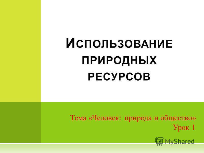 Тема «Человек: природа и общество» Урок 1 И СПОЛЬЗОВАНИЕ ПРИРОДНЫХ РЕСУРСОВ