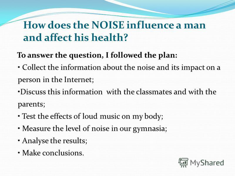 How does the NOISE influence a man and affect his health? To answer the question, I followed the plan: Collect the information about the noise and its impact on a person in the Internet; Discuss this information with the classmates and with the paren