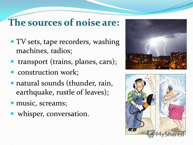 The sources of noise are: TV sets, tape recorders, washing machines, radios; transport (trains, planes, cars); construction work; natural sounds (thunder, rain, earthquake, rustle of leaves); music, screams; whisper, conversation.