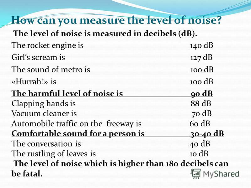 How can you measure the level of noise? The level of noise is measured in decibels (dB). The rocket engine is 140 dB Girls scream is 127 dB The sound of metro is 100 dB «Hurrah!» is 100 dB The harmful level of noise is 90 dB Clapping hands is 88 dB V