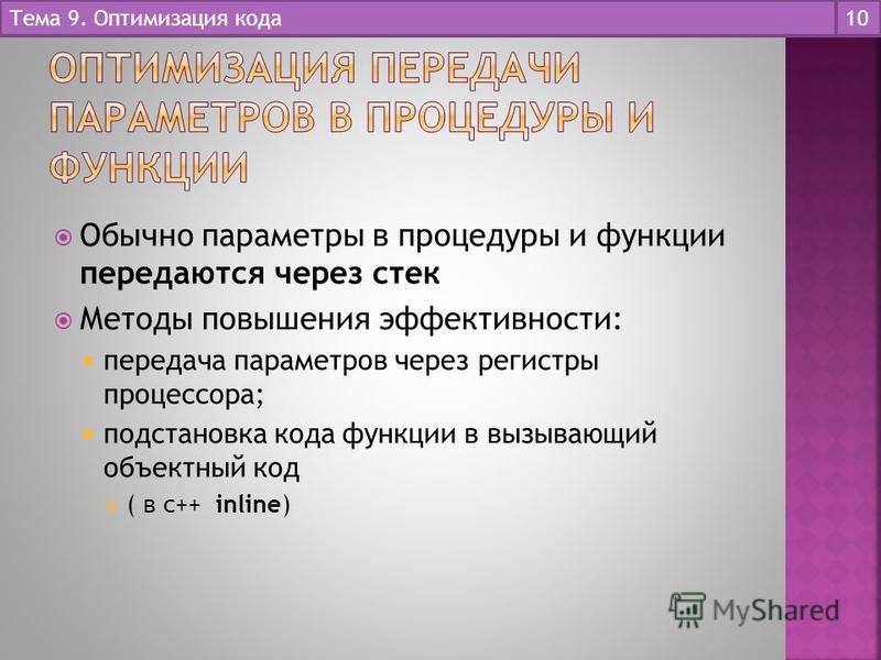 Обычно параметры в процедуры и функции передаются через стек Методы повышения эффективности: передача параметров через регистры процессора; подстановка кода функции в вызывающий объектный код ( в c++ inline) Тема 9. Оптимизация кода 10
