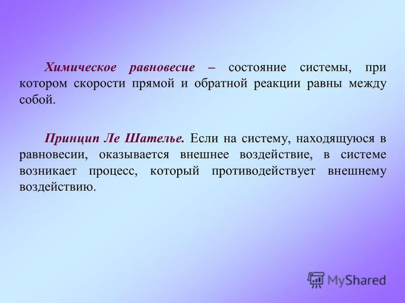 Химическое равновесие – состояние системы, при котором скорости прямой и обратной реакции равны между собой. Принцип Ле Шателье. Если на систему, находящуюся в равновесии, оказывается внешнее воздействие, в системе возникает процесс, который противод