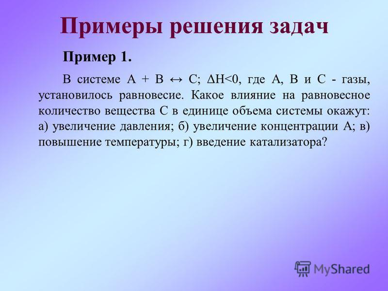 Примеры решения задач Пример 1. В системе А + В С; ΔН<0, где А, В и С - газы, установилось равновесие. Какое влияние на равновесное количество вещества С в единице объема системы окажут: а) увеличение давления; б) увеличение концентрации А; в) повыше
