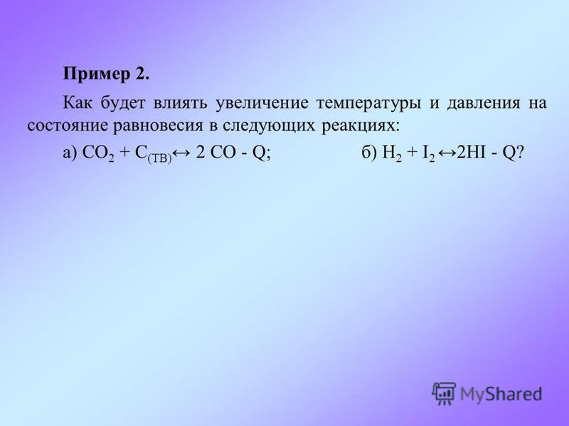 Пример 2. Как будет влиять увеличение температуры и давления на состояние равновесия в следующих реакциях: а) СО 2 + C (ТВ) 2 СО - Q; б) Н 2 + I 22HI - Q?