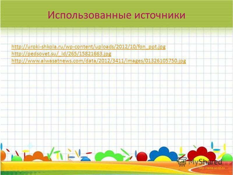 Использованные источники http://uroki-shkola.ru/wp-content/uploads/2012/10/fon_ppt.jpg http://pedsovet.su/_ld/265/15821663. jpg http://www.alwasatnews.com/data/2012/3411/images/01326105750.jpg
