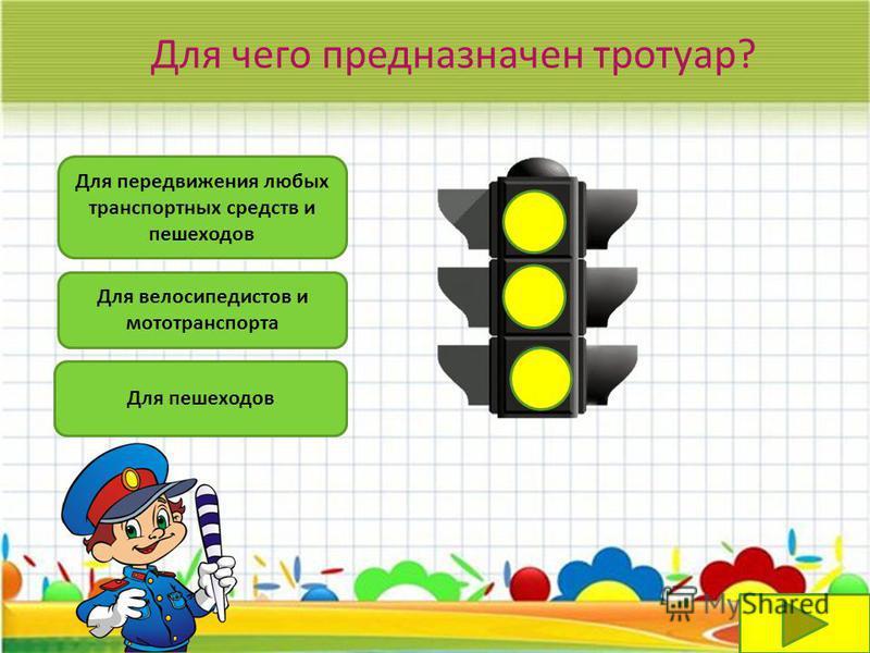 Для чего предназначен тротуар? Для передвижения любых транспортных средств и пешеходов Для велосипедистов и мототранспорта Для пешеходов