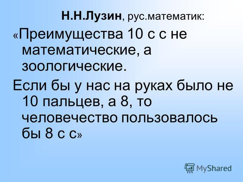 Н.Н.Лузин, рус.математик: « Преимущества 10 с с не математические, а зоологические. Если бы у нас на руках было не 10 пальцев, а 8, то человечество пользовалось бы 8 с с »
