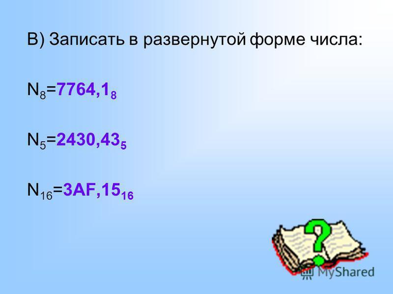 В) Записать в развернутой форме числа: N 8 =7764,1 8 N 5 =2430,43 5 N 16 =3AF,15 16