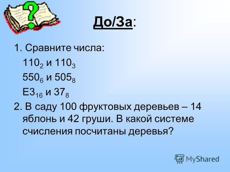 До/За: 1. Сравните числа: 110 2 и 110 3 550 6 и 505 8 Е3 16 и 37 8 2. В саду 100 фруктовых деревьев – 14 яблонь и 42 груши. В какой системе счисления посчитаны деревья?