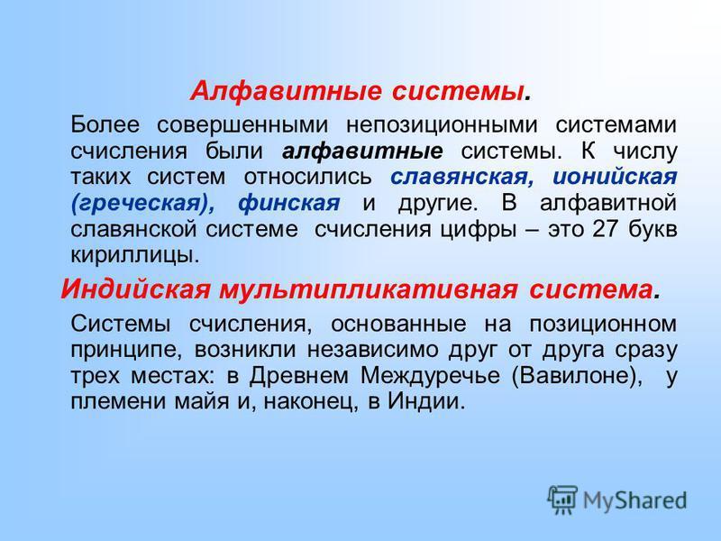 Алфавитные системы. Более совершенными непозиционными системами счисления были алфавитные системы. К числу таких систем относились славянская, ионийская (греческая), финская и другие. В алфавитной славянской системе счисления цифры – это 27 букв кири