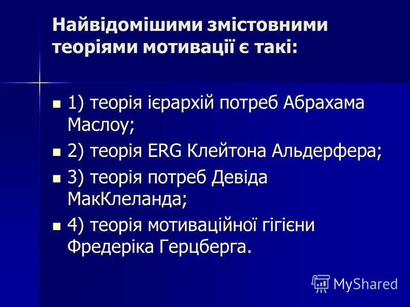 Найвідомішими змістовними теоріями мотивації є такі: 1) теорія ієрархій потреб Абрахама Маслоу; 1) теорія ієрархій потреб Абрахама Маслоу; 2) теорія ERG Клейтона Альдерфера; 2) теорія ERG Клейтона Альдерфера; 3) теорія потреб Девіда МакКлеланда; 3) т