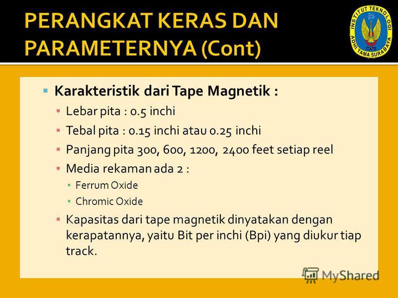 Karakteristik dari Tape Magnetik : Lebar pita : 0.5 inchi Tebal pita : 0.15 inchi atau 0.25 inchi Panjang pita 300, 600, 1200, 2400 feet setiap reel Media rekaman ada 2 : Ferrum Oxide Chromic Oxide Kapasitas dari tape magnetik dinyatakan dengan kerap