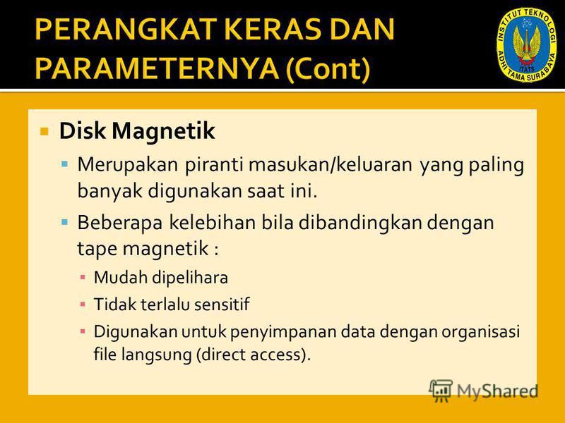 Disk Magnetik Merupakan piranti masukan/keluaran yang paling banyak digunakan saat ini. Beberapa kelebihan bila dibandingkan dengan tape magnetik : Mudah dipelihara Tidak terlalu sensitif Digunakan untuk penyimpanan data dengan organisasi file langsu