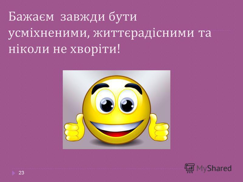 Бажаєм завжди бути усміхненими, життєрадісними та ніколи не хворіти ! 23