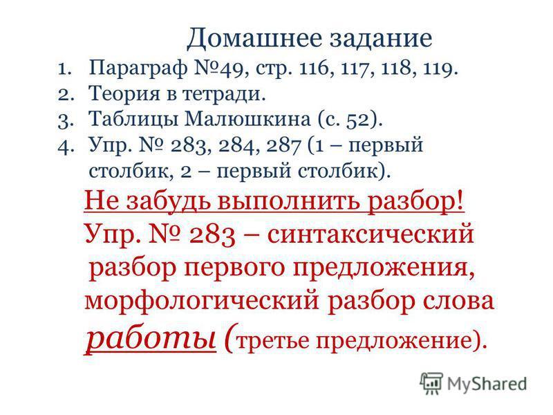 Домашнее задание 1. Параграф 49, стр. 116, 117, 118, 119. 2. Теория в тетради. 3. Таблицы Малюшкина (с. 52). 4.Упр. 283, 284, 287 (1 – первый столбик, 2 – первый столбик). Не забудь выполнить разбор! Упр. 283 – синтаксический разбор первого предложен