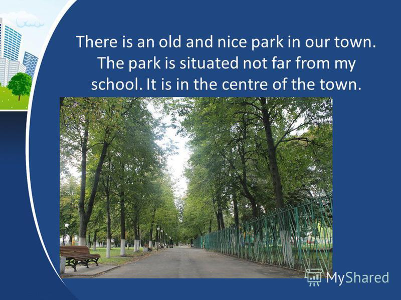 There is an old and nice park in our town. The park is situated not far from my school. It is in the centre of the town.
