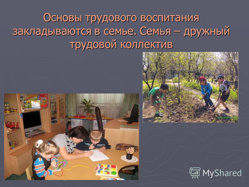 Основы трудового воспитания закладываются в семье. Семья – дружный трудовой коллектив