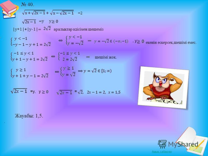 Ашық сабақтар 40. =2 = y y |y+1| + |y-1| = аралықтар әдісімен шешеміз, y екенін ескерсек,шешімі емес. шешімі жоқ. =y, y, = Жауабы: 1,5.