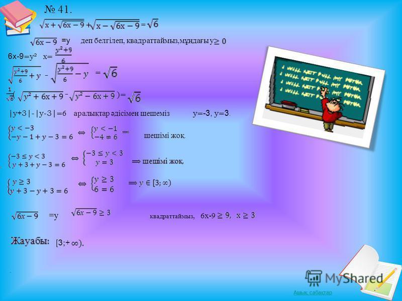Ашық сабақтар 41. = деп белгілеп, квадраттаймыз,мұндағы y. 6х-9 = y² х= = ( )= |y+3|-|y-3| = 6 аралықтар әдісімен шешеміз y = -3, y = 3. шешімі жоқ.. =y =у квадраттаймыз, 6х-9 [ 3 ;+