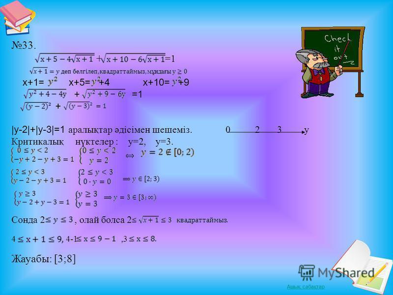 33. + =1 х+1= х+5= +4 х+10= +9 + =1 +  y-2 + y-3 =1 аралықтар әдісімен шешеміз. 0 2 3 у Критикалық нүктелер : y=2, y=3. Сонда 2, олай болса 2 4 4-1,3 Жауабы: [3;8]