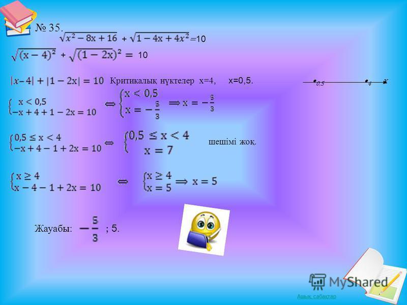 Ашық сабақтар. 35. + = 10 + 10 Критикалық нүктелер х=4, х=0,5. 0,5 4 х шешімі жоқ. Жауабы: ; 5.