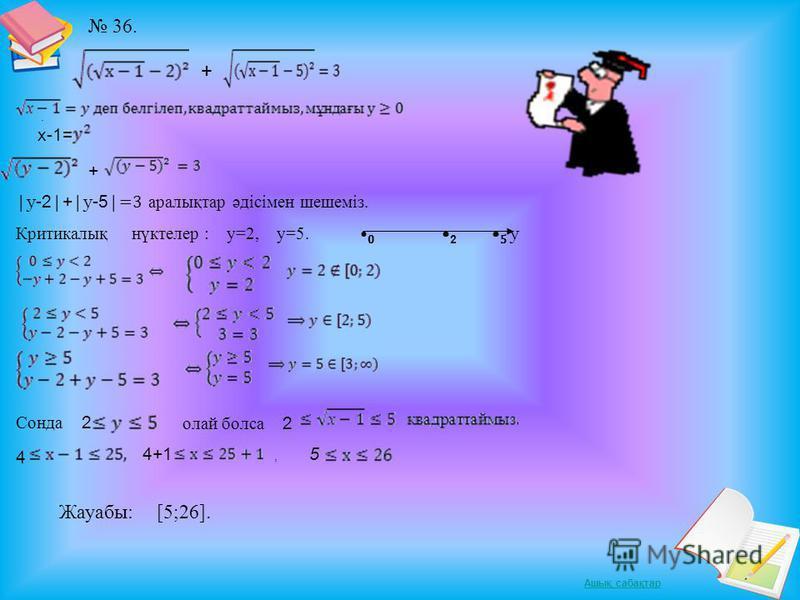 Ашық сабақтар 36. +. х-1= + |y -2 | + |y -5 | =3 аралықтар әдісімен шешеміз. Критикалық нүктелер : y=2, y=5. 0 2 5 y Сонда 2 олай болса 2 4 4+1, 5 Жауабы: [5;26].