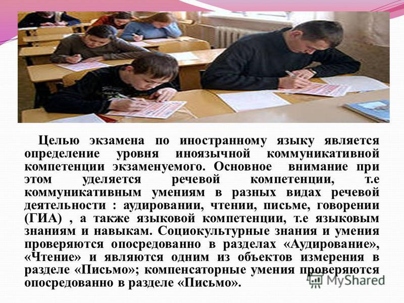 Целью экзамена по иностранному языку является определение уровня иноязычной коммуникативной компетенции экзаменуемого. Основное внимание при этом уделяется речевой компетенции, т.е коммуникативным умениям в разных видах речевой деятельности : аудиров