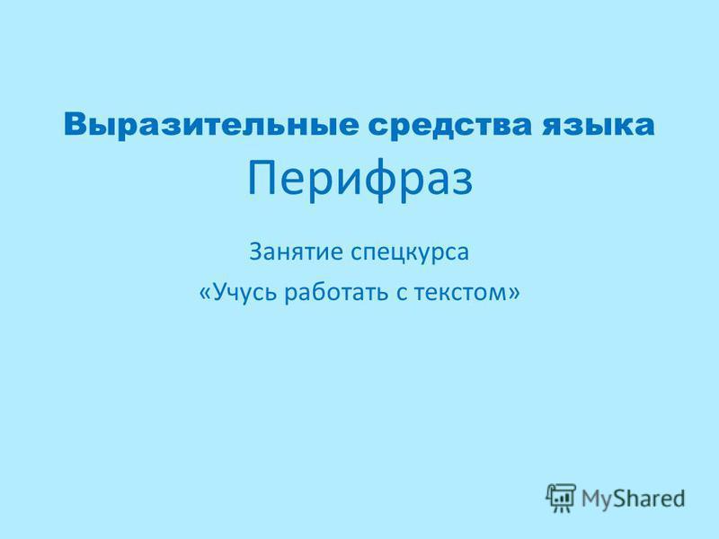 Выразительные средства языка Перифраз Занятие спецкурса «Учусь работать с текстом»